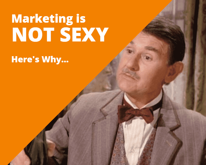 Marketing Is NOT Sexy – Here's Why